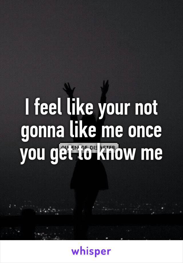 I feel like your not gonna like me once you get to know me