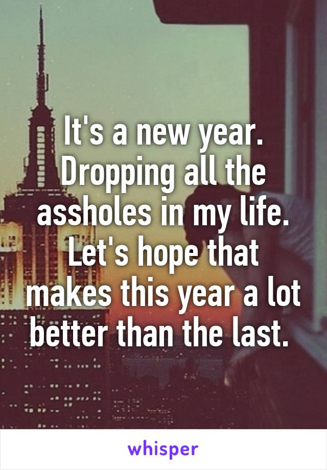 It's a new year. Dropping all the assholes in my life. Let's hope that makes this year a lot better than the last.