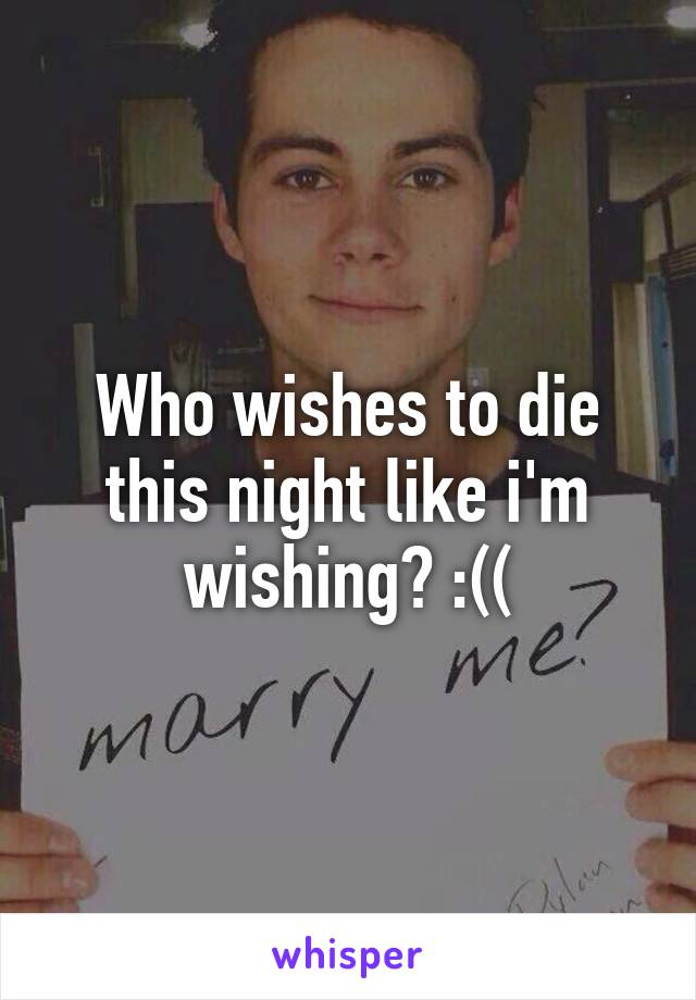 Who wishes to die this night like i'm wishing? :((
