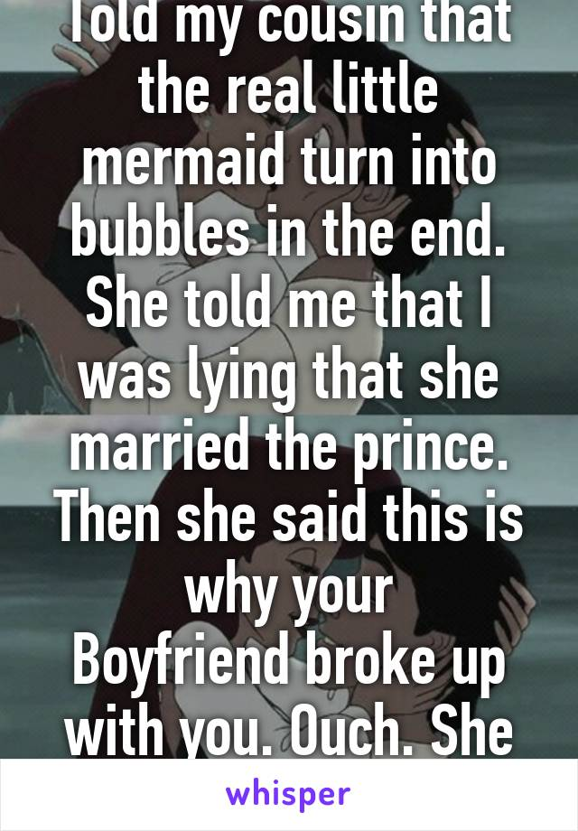 Told my cousin that the real little mermaid turn into bubbles in the end. She told me that I was lying that she married the prince. Then she said this is why your Boyfriend broke up with you. Ouch. She only 4 years old. Lol.