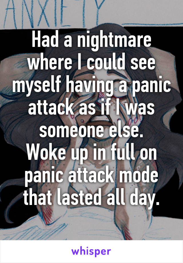 Had a nightmare where I could see myself having a panic attack as if I was someone else. Woke up in full on panic attack mode that lasted all day.