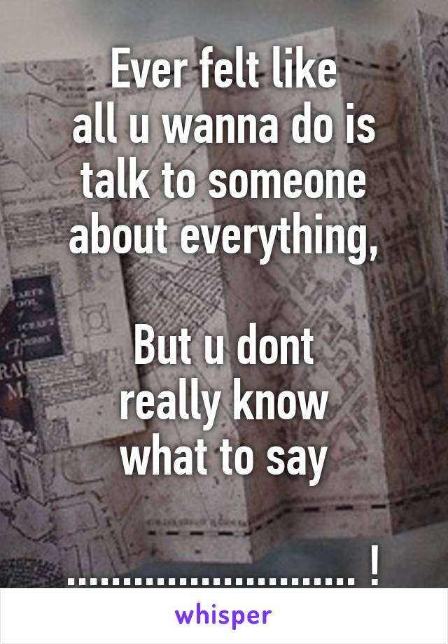Ever felt like all u wanna do is talk to someone about everything,  But u dont really know what to say  .......................... !