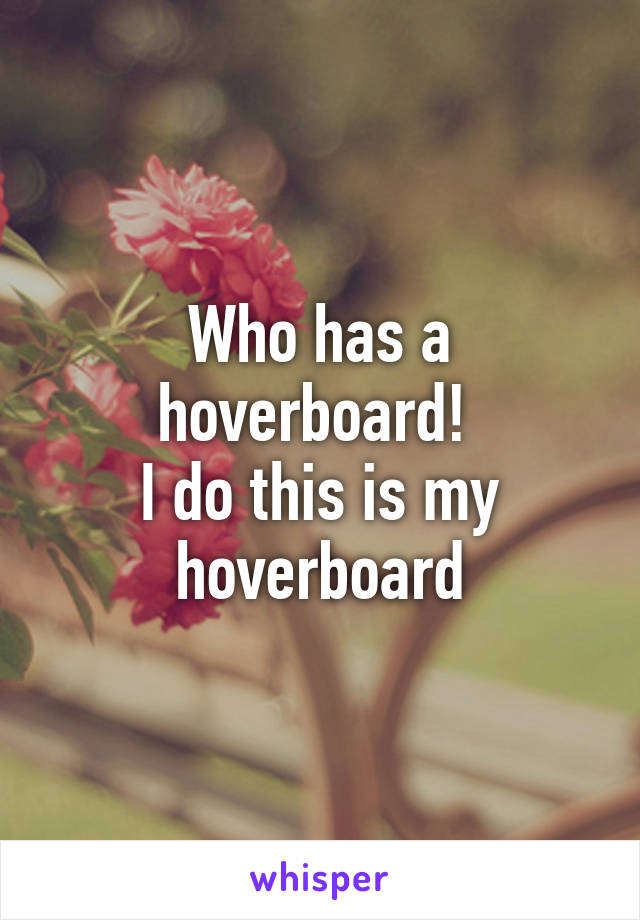 Who has a hoverboard!  I do this is my hoverboard