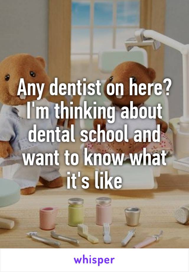 Any dentist on here? I'm thinking about dental school and want to know what it's like