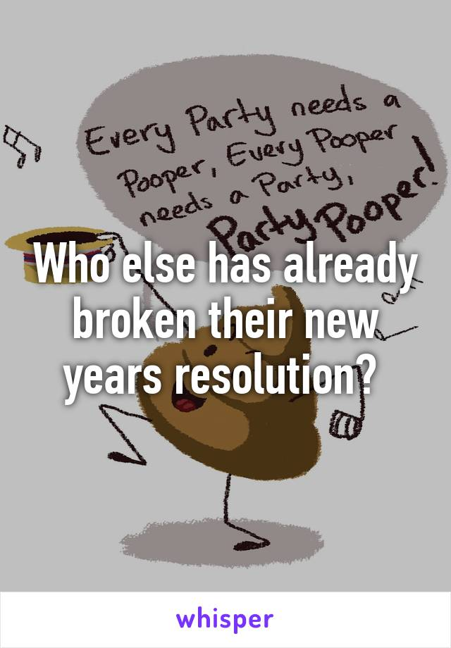 Who else has already broken their new years resolution?