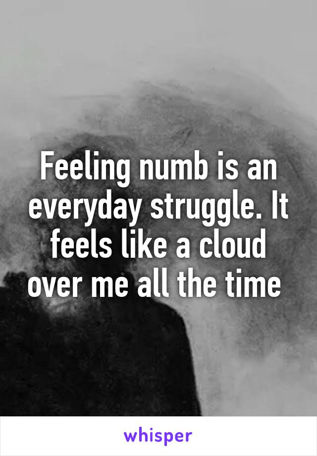 Feeling numb is an everyday struggle. It feels like a cloud over me all the time