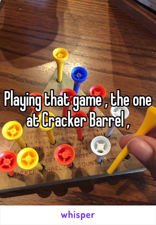 Playing that game , the one at Cracker Barrel ,