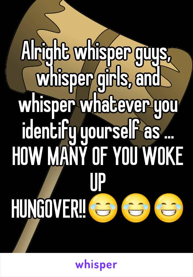 Alright whisper guys, whisper girls, and whisper whatever you identify yourself as ... HOW MANY OF YOU WOKE UP HUNGOVER!!😂😂😂