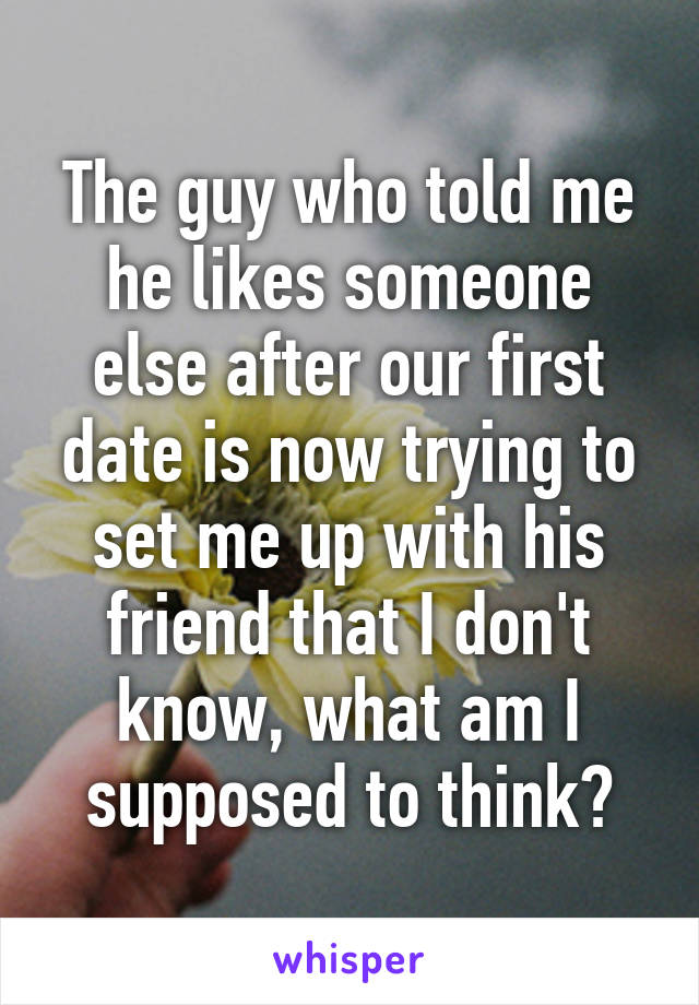 The guy who told me he likes someone else after our first date is now trying to set me up with his friend that I don't know, what am I supposed to think?