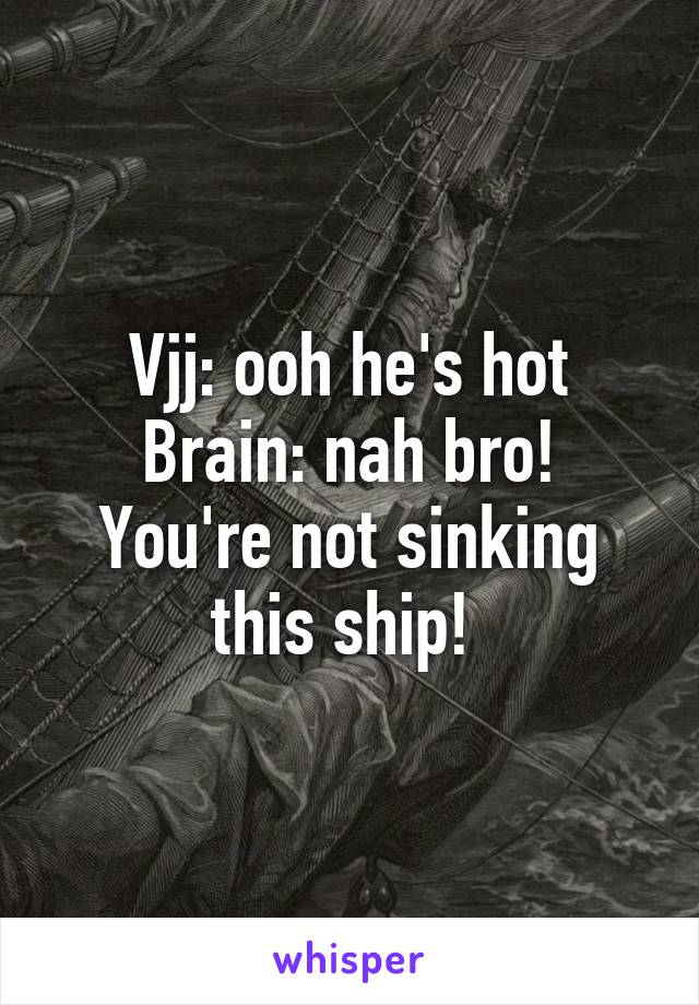 Vjj: ooh he's hot Brain: nah bro! You're not sinking this ship!