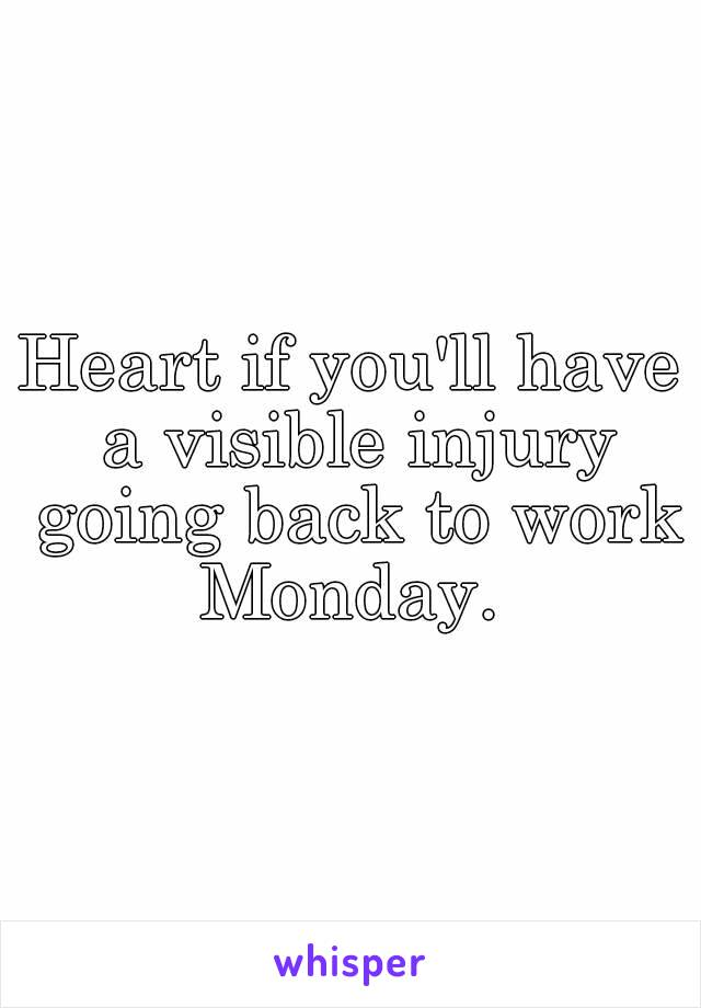 Heart if you'll have a visible injury going back to work Monday.