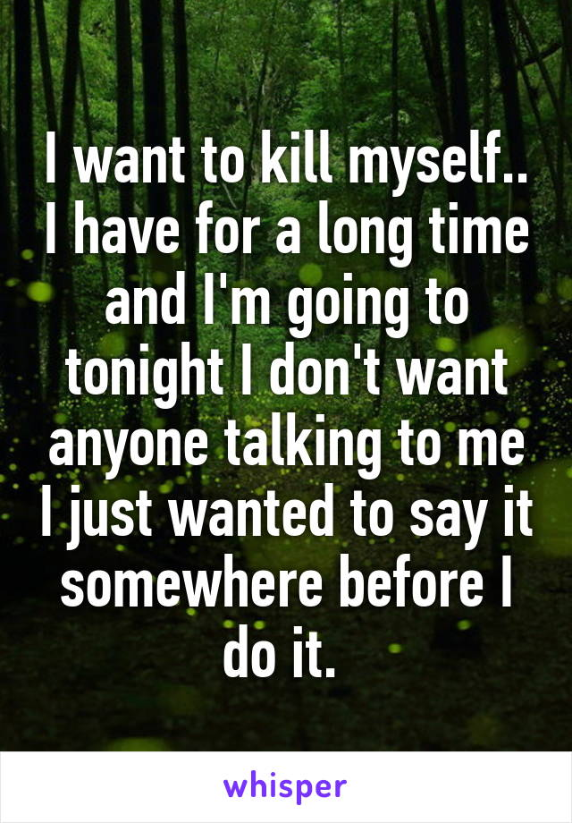 I want to kill myself.. I have for a long time and I'm going to tonight I don't want anyone talking to me I just wanted to say it somewhere before I do it.