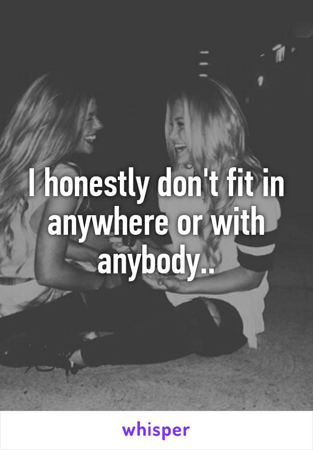 I honestly don't fit in anywhere or with anybody..