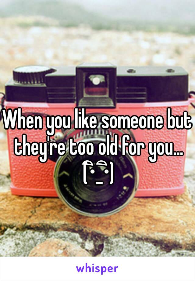 When you like someone but they're too old for you... (•ิ_•ิ)