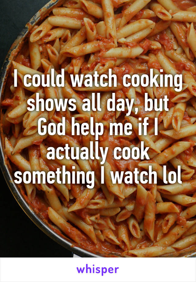 I could watch cooking shows all day, but God help me if I actually cook something I watch lol