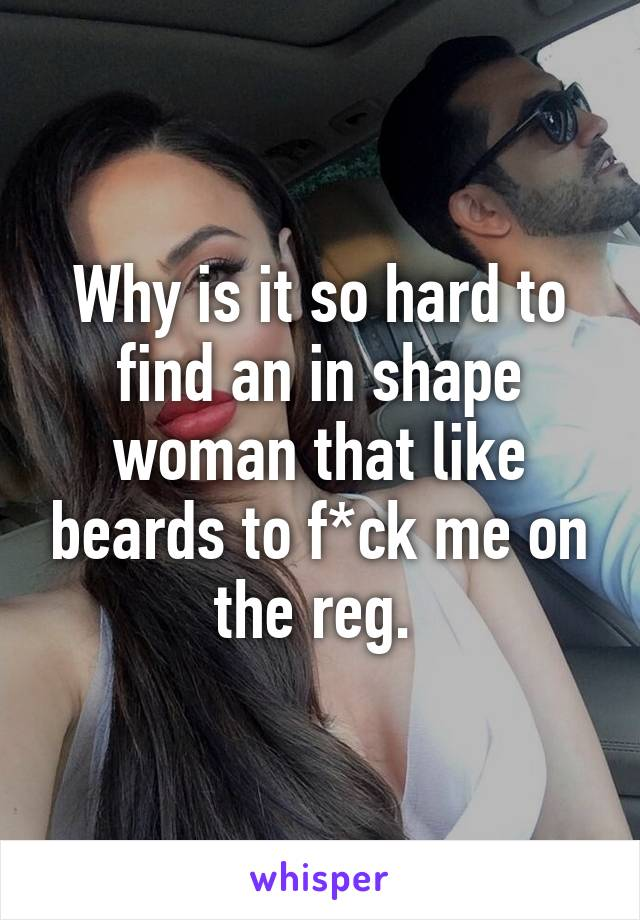 Why is it so hard to find an in shape woman that like beards to f*ck me on the reg.