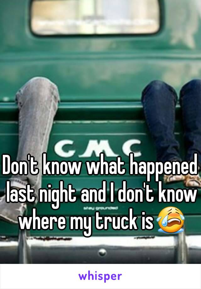 Don't know what happened last night and I don't know where my truck is😭