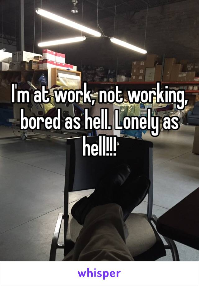 I'm at work, not working, bored as hell. Lonely as hell!!!