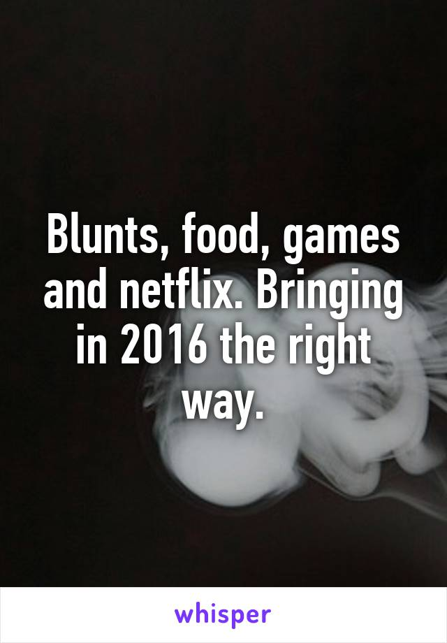 Blunts, food, games and netflix. Bringing in 2016 the right way.