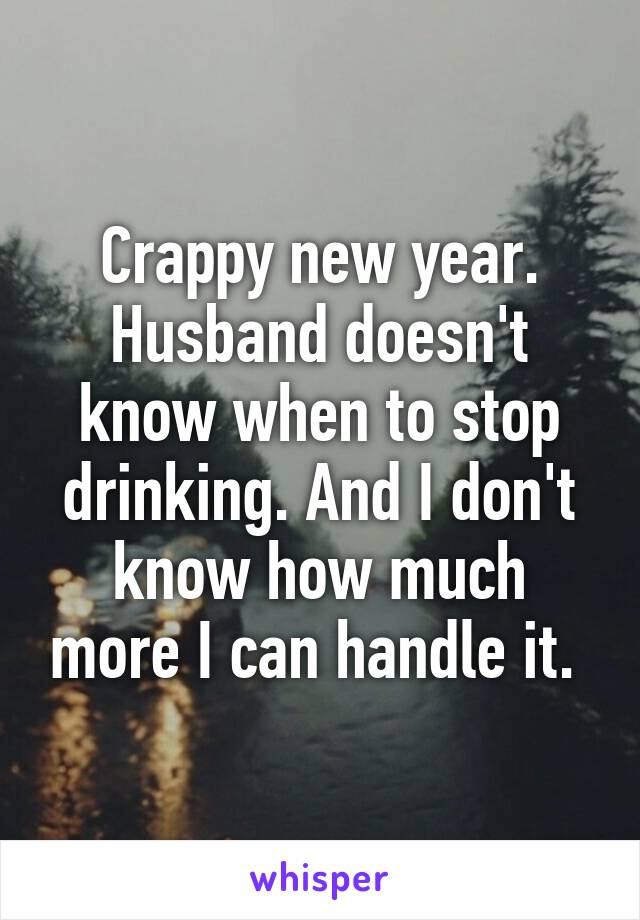 Crappy new year. Husband doesn't know when to stop drinking. And I don't know how much more I can handle it.