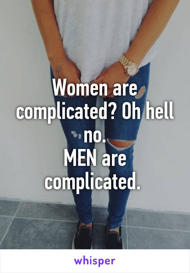 Women are complicated? Oh hell no. MEN are complicated.