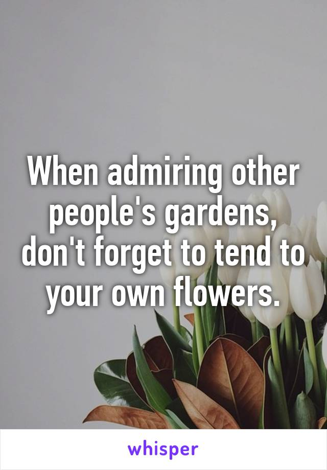 When admiring other people's gardens, don't forget to tend to your own flowers.