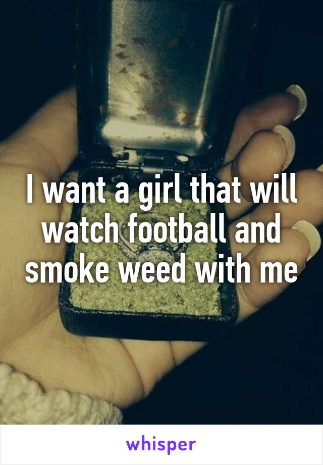 I want a girl that will watch football and smoke weed with me