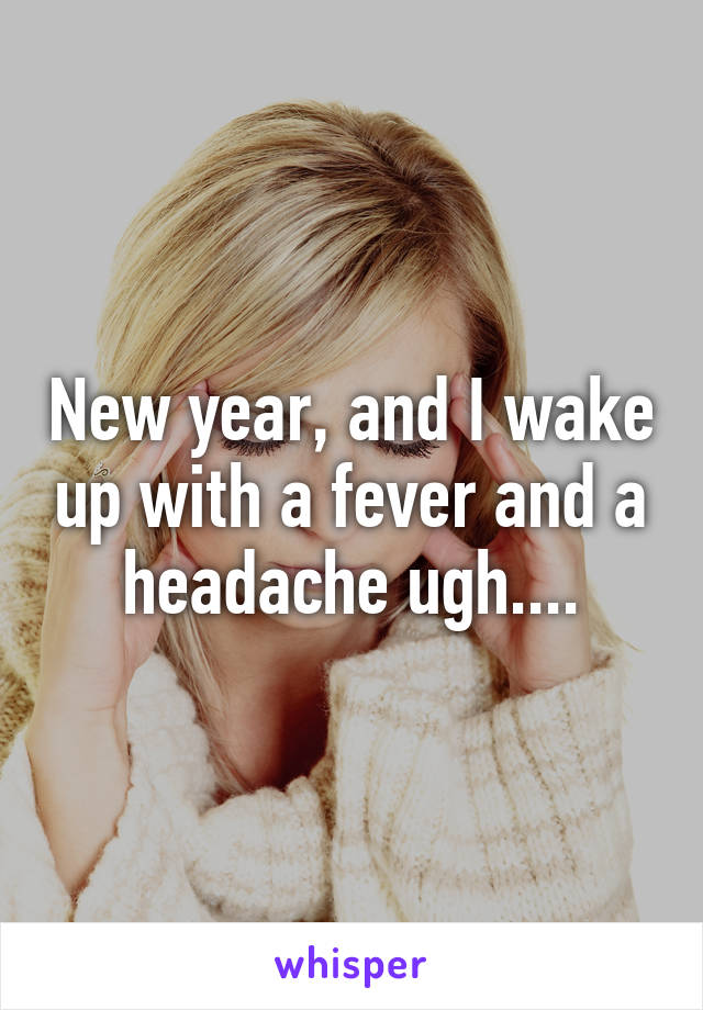 New year, and I wake up with a fever and a headache ugh....