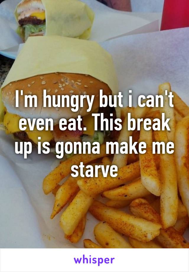 I'm hungry but i can't even eat. This break up is gonna make me starve