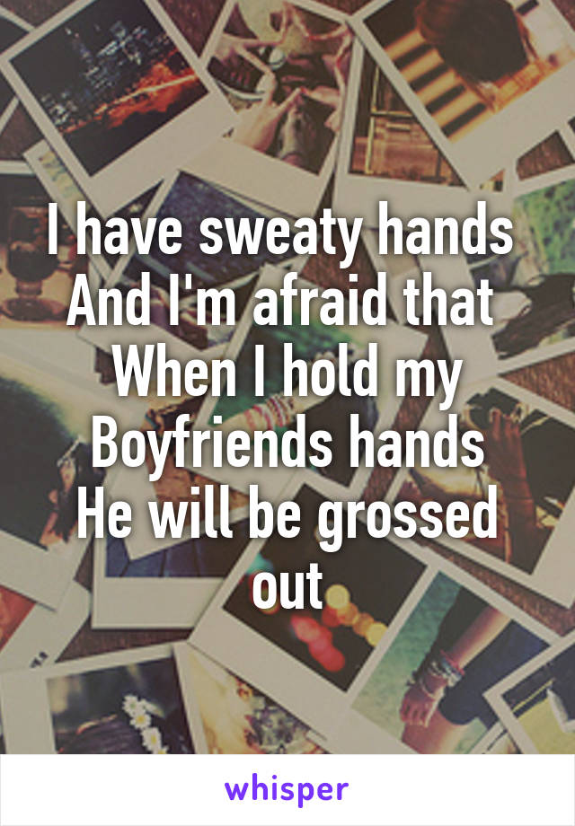 I have sweaty hands  And I'm afraid that  When I hold my Boyfriends hands He will be grossed out