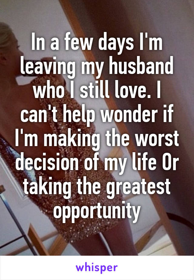 In a few days I'm leaving my husband who I still love. I can't help wonder if I'm making the worst decision of my life Or taking the greatest opportunity