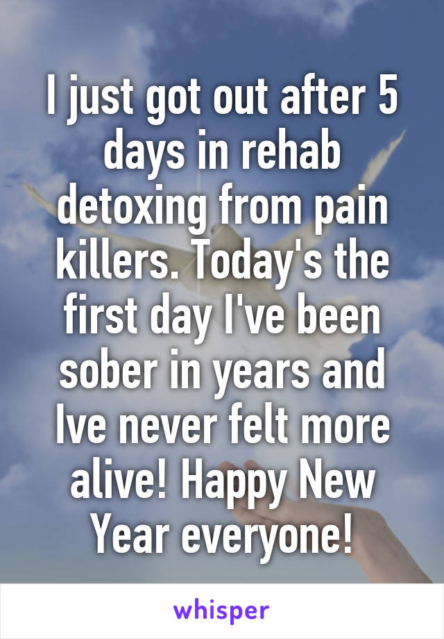 I just got out after 5 days in rehab detoxing from pain killers. Today's the first day I've been sober in years and Ive never felt more alive! Happy New Year everyone!