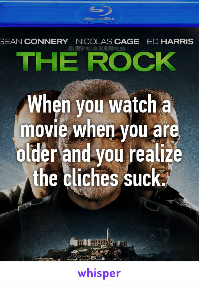 When you watch a movie when you are older and you realize the cliches suck.