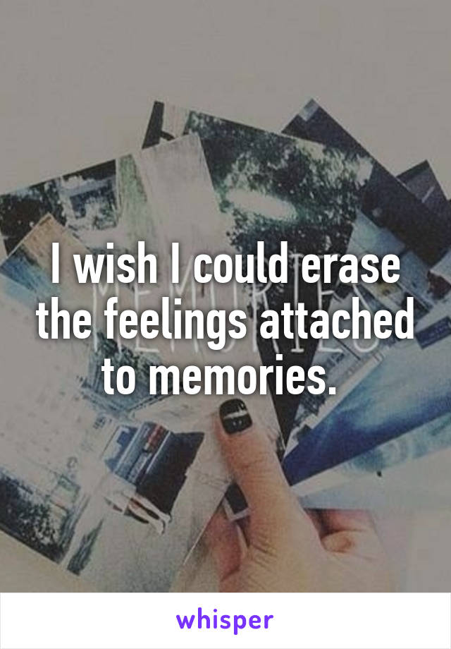 I wish I could erase the feelings attached to memories.