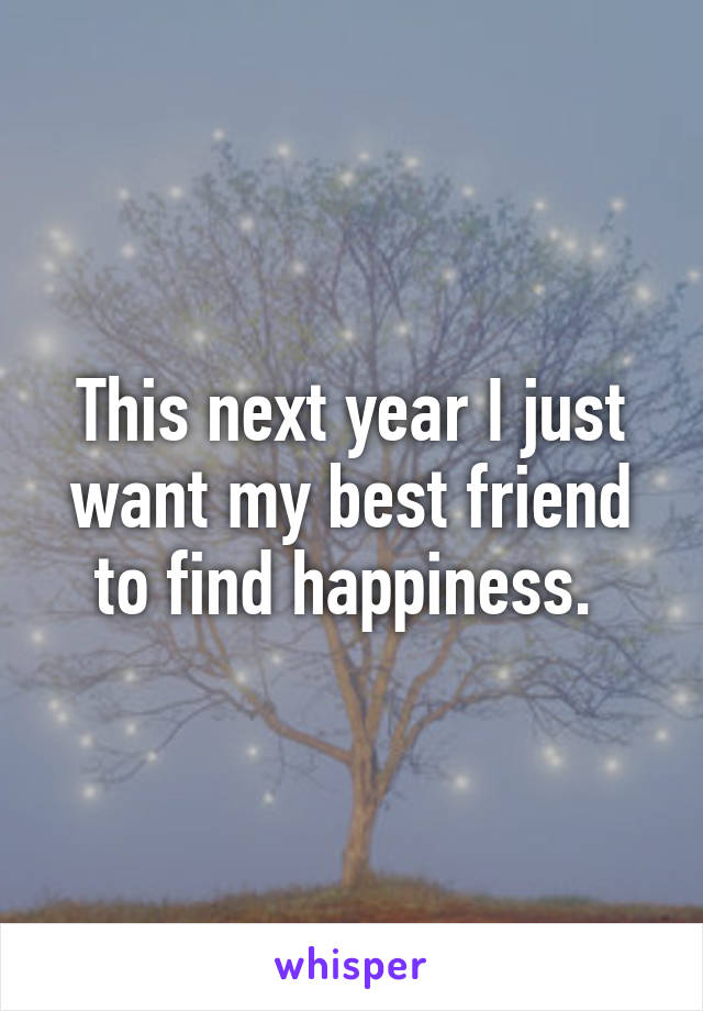 This next year I just want my best friend to find happiness.