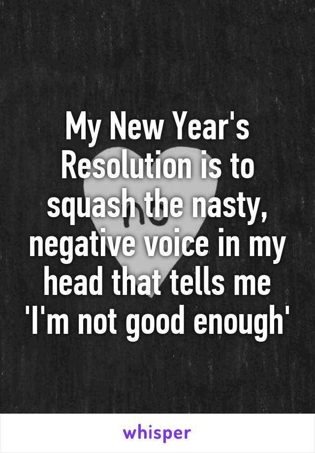 My New Year's Resolution is to squash the nasty, negative voice in my head that tells me 'I'm not good enough'