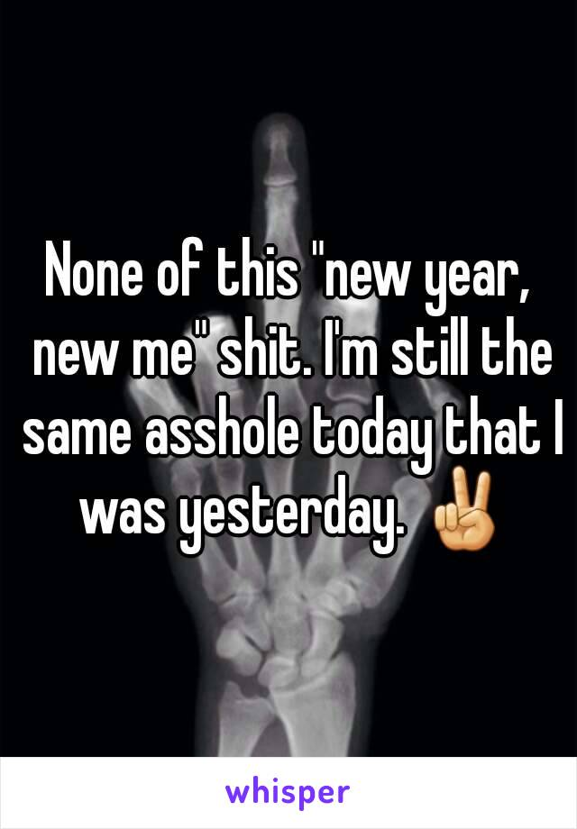 "None of this ""new year, new me"" shit. I'm still the same asshole today that I was yesterday. ✌"