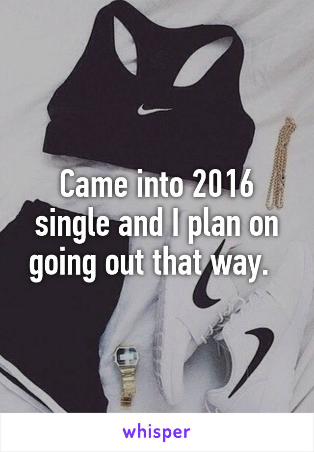 Came into 2016 single and I plan on going out that way.