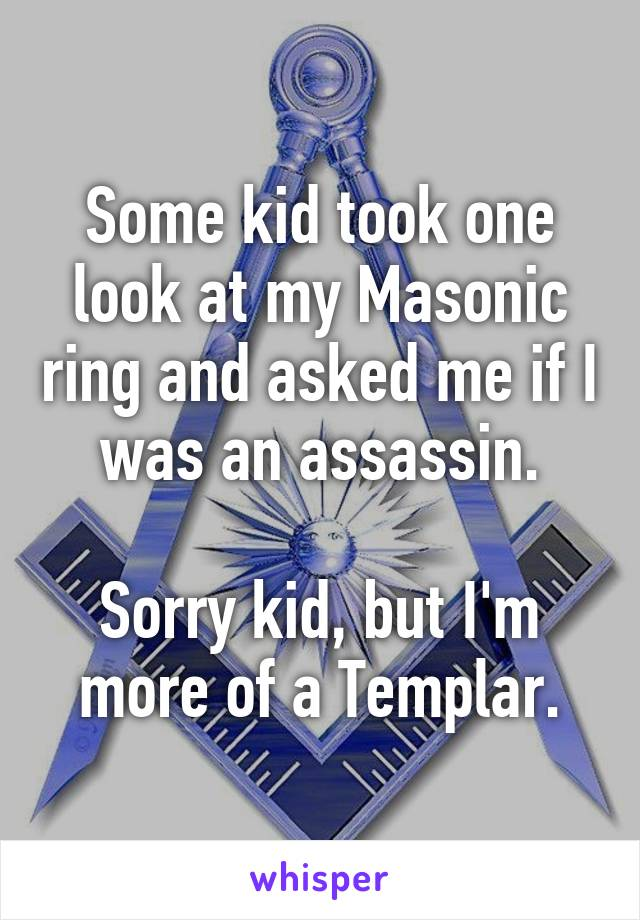 Some kid took one look at my Masonic ring and asked me if I was an assassin.  Sorry kid, but I'm more of a Templar.