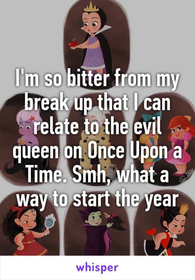 I'm so bitter from my break up that I can relate to the evil queen on Once Upon a Time. Smh, what a way to start the year