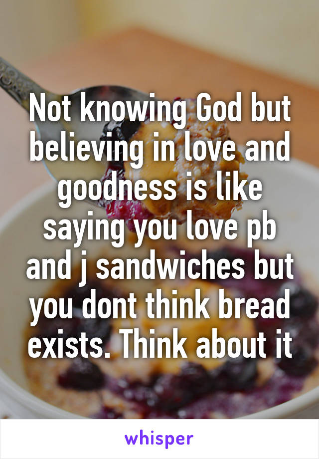 Not knowing God but believing in love and goodness is like saying you love pb and j sandwiches but you dont think bread exists. Think about it