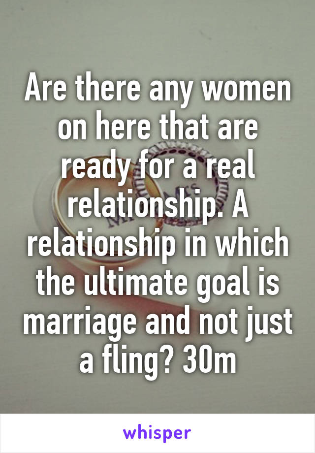 Are there any women on here that are ready for a real relationship. A relationship in which the ultimate goal is marriage and not just a fling? 30m
