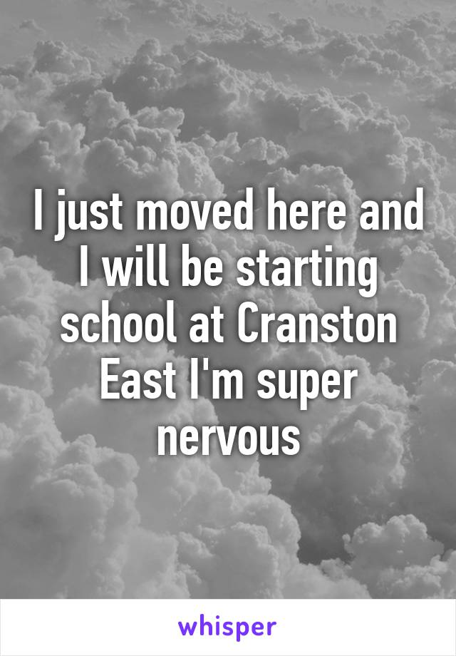I just moved here and I will be starting school at Cranston East I'm super nervous