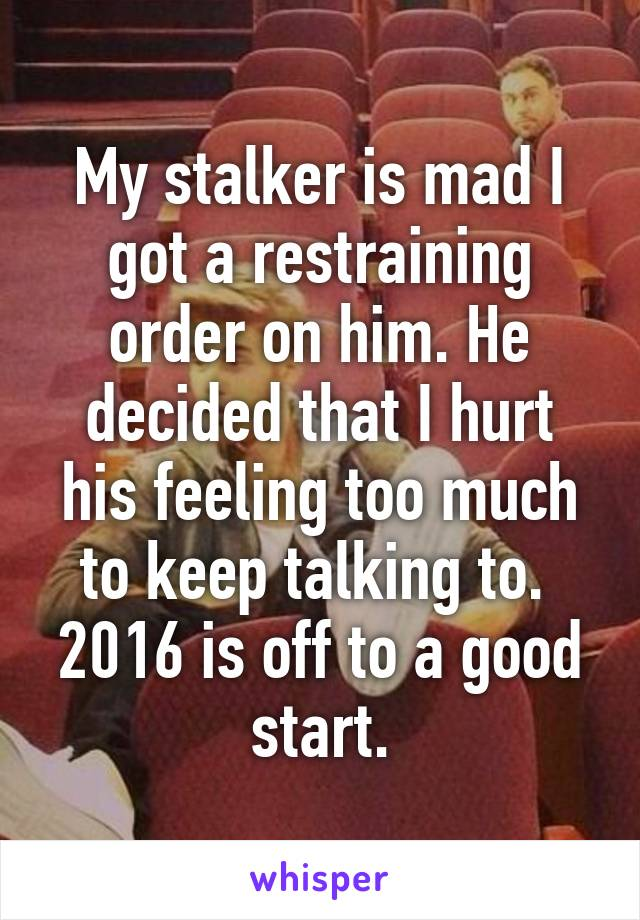 My stalker is mad I got a restraining order on him. He decided that I hurt his feeling too much to keep talking to.  2016 is off to a good start.