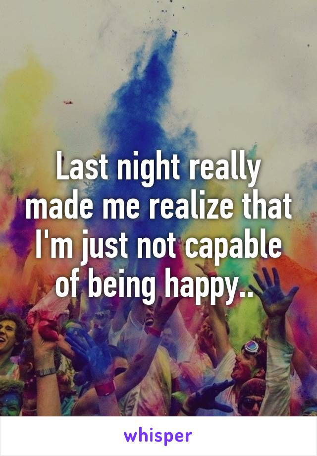Last night really made me realize that I'm just not capable of being happy..