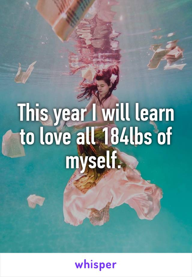 This year I will learn to love all 184lbs of myself.