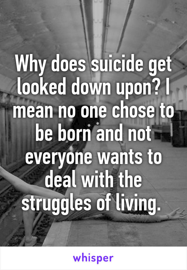 Why does suicide get looked down upon? I mean no one chose to be born and not everyone wants to deal with the struggles of living.