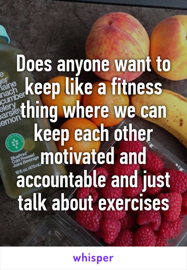 Does anyone want to keep like a fitness thing where we can keep each other motivated and accountable and just talk about exercises