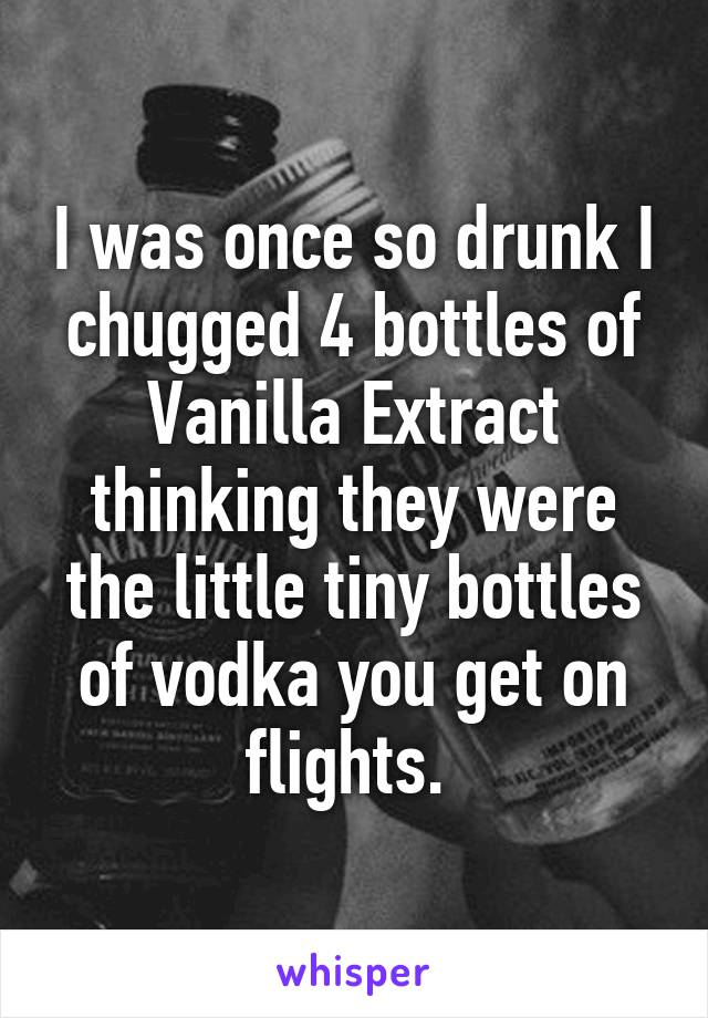I was once so drunk I chugged 4 bottles of Vanilla Extract thinking they were the little tiny bottles of vodka you get on flights.