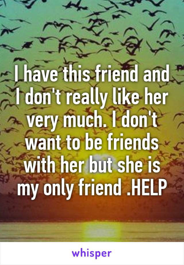 I have this friend and I don't really like her very much. I don't want to be friends with her but she is my only friend .HELP